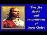 Life, Death and Resurrection of JESUS CHRIST