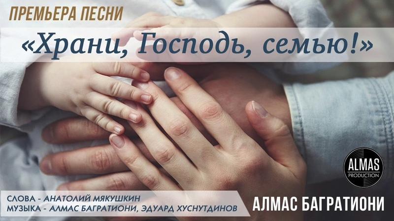 Алмас Багратиони - Храни, Господь, семью! (сл. - А.Мякушкин/муз. - Э.Хуснутдинов А.Багратиони) 2018