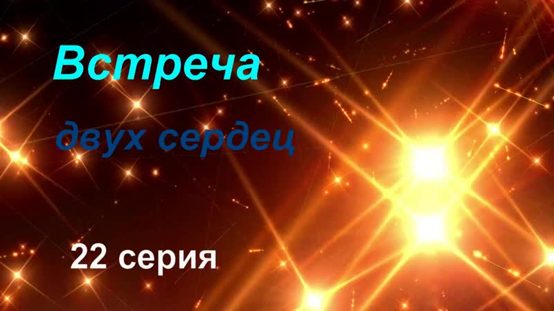 ВСТРЕЧА ДВУХ СЕРДЕЦ 22 серия