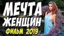 ФИЛЬМ 2019 ПРО КРАСИВУЮ ЛЮБОВЬ!! || МЕЧТА ЖЕНЩИН || Русские мелодрамы 2019 новинки HD