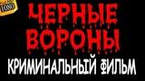 КЛАСС! СУПЕР ФИЛЬМ!!! ЧЁРНЫЕ ВОРОНЫ  (Русские боевики, детективы 2019)