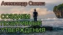 АЛЕКСАНДР СВИЯШ Создаем позитивные утверждения Разумный мир