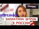 КОРЕЯНКА ЗАПЛАТИЛА ШТРАФ В РОССИИ! - 러시아에서 벌금을 낸 이유