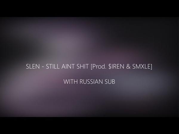 SLEN - STILL AINT SHIT [Prod. $IREN SMXLE]/ПЕРЕВОД/WITH RUSSIAN SUB
