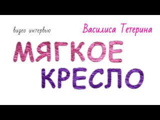 Мягкое кресло #1: Василиса Тетерина