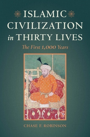 Islamic Civilization in Thirty Lives: The First 1,000 Years - Chase F. Robinson