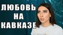 ЦАЙ 20/Кавказская ЛЮБОВЬ или как кавказцы строят отношения до БРАКА?
