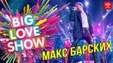 Макс Барских - Неземная Big Love Show 2019