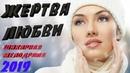 ШИКАРНАЯ Премьера 2019 до слез ! ЖЕРТВА ЛЮБВИ Русские мелодрамы 2019 новинки HD 1080P