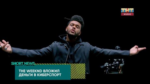 SHORT NEWS ЗВЁЗДЫ The Weeknd вложил деньги в киберспорт