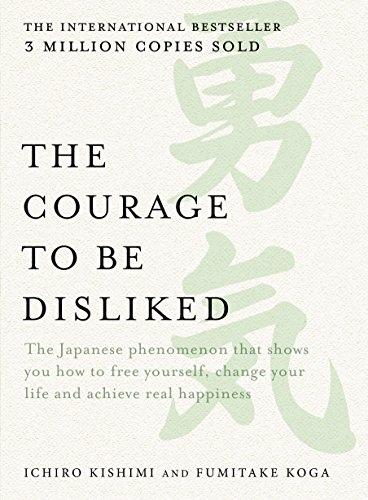 The Courage to be Disliked: How to Change Your Life and Achieve Real Happiness  Ichiro Kishimi, Fumitake Koga