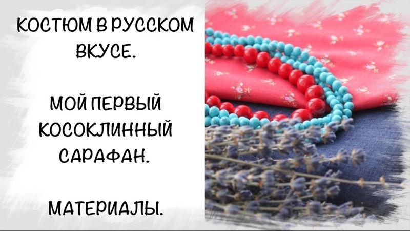 СП Костюм в русском вкусе. Мой первый косоклинный сарафан. Подбор материалов.