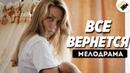 ЭТОТ ФИЛЬМ ПРОШУМЕЛ НА ВЕСЬ МИР Все Вернется Все серии подряд Русские мелодрамы сериалы