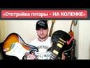 Отстройка гитары - НА КОЛЕНКЕ LesPaul полное видео