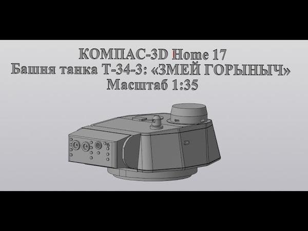 Компас 3D V17Home 3D печать Башня танка Т 34 3 ЗМЕЙ ГОРЫНЫЧ из Тагила