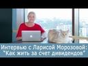 Можно ли жить на дивиденды Интервью с Ларисой Морозовой
