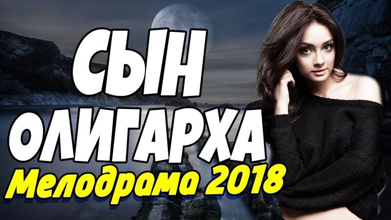 Красивая ПРЕМЬЕРА 2018 - СЫН ОЛИГАРХА Русские мелодрамы 2018 новинки, фильмы и кино HD