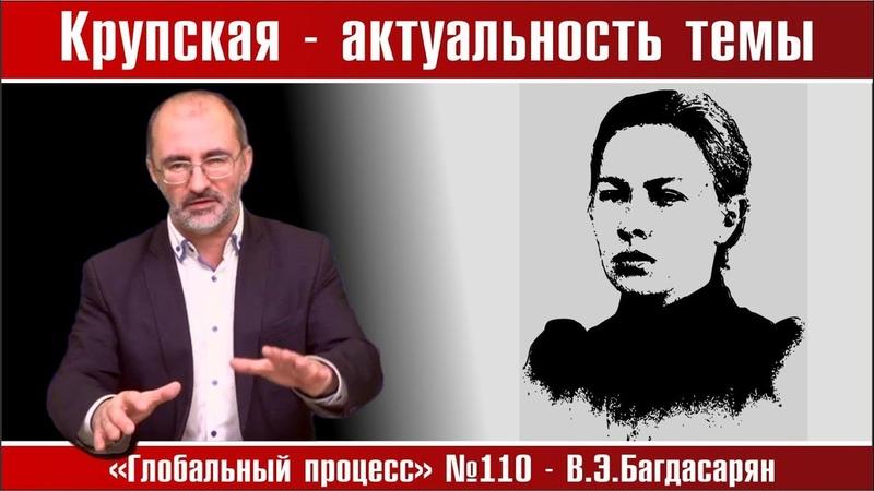 Крупская — актуальность темы * Вардан Багдасарян. Глобальный процесс №110