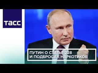 Путин о статье 228 и подбросах наркотиков