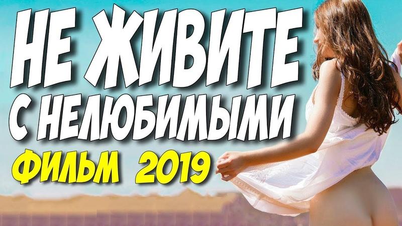 Фильм 2019 о красивой любви! ** НЕ ЖИВИТЕ С НЕЛЮБИМЫМИ ** Русские мелодрамы 2019 новинки HD