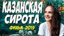 ШЕДЕВР ГОДА!! ФИЛЬМ 2019!! КАЗАНСКАЯ СИРОТА Русские мелодрамы 2019 новинки HD 1080P