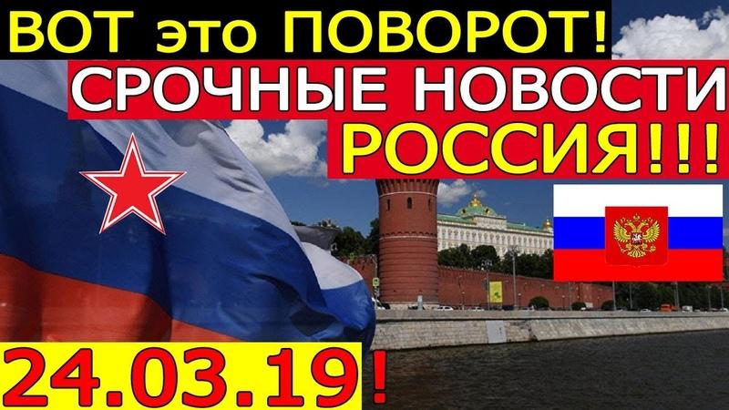 ВОТ это ПОВОРОТ 24.03.19 - СРОЧНЫЕ НОВОСТИ РОССИИ