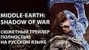 Middle earth Shadow of War Сюжетный трейлер полностью на русском языке