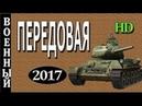 Военный Фильм ПЕРЕДОВАЯ Фильмы о Великой Отечественной История ВОВ 1941 45 !