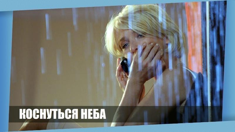 Фильм поменяет вас и ваши чувства! КОСНУТЬСЯ НЕБА! Русские мелодрамы Новинки 2018