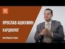Вакцинация, биохакинг и медицинское образование Интервью с кардиологом Ярославом Ашихминым