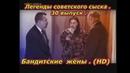 Легенды советского сыска . 30 выпуск . Бандитские жёны . HD
