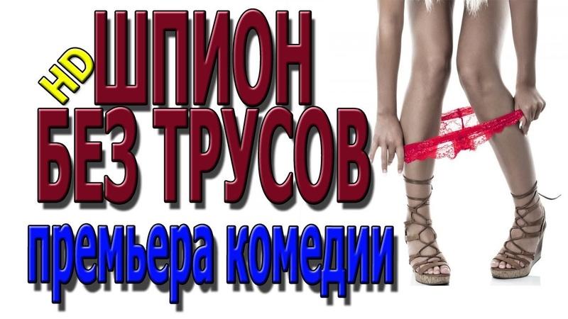 ШПИОН БЕЗ ТРУСОВ 2018 Комедия