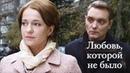 Любовь, которой не было 2015 Мелодрама @ Русские сериалы