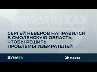 Сергей Неверов направился в Смоленскую область, чтобы решить проблемы избирателей