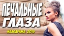 Фильм 2019 никогда не забывается!! ПЕЧАЛЬНЫЕ ГЛАЗА Русские мелодрамы 2019 новинки HD