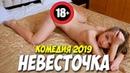 Фильм 2019 написал в штаны от смеха НЕВЕСТОЧКА Русские комедии 2019 / ФИЛЬМЫ 2019 онлайн