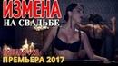 ПОСТЕЛЬНАЯ ПРЕМЬЕРА \ ИЗМЕНА В ДЕНЬ СВАДЬБЫ \ Русские мелодрамы 2017 новинки, Русские фильмы 2017