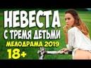 КРАСИВАЯ ЛЮБОВЬ В ФИЛЬМЕ 2019!! НЕВЕСТА С ТРЕМЯ ДЕТЬМИ Русские мелодрамы 209 новинки HD