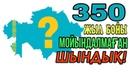 350 ЖЫЛ БОЙЫ МОЙЫНДАЛМАҒАН АҚИҚАТ