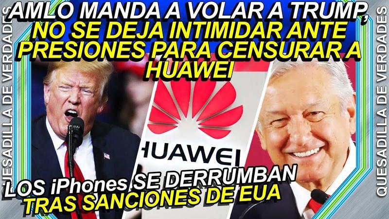AMLO manda a vǫląr a Trump, no se deja întîmîdąr para cęnsųrąr a Huawei en México
