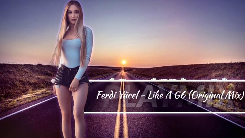 Ferdi Yücel - Like A G6 (Original Mix) 2019