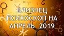 БЛИЗНЕЦЫ ПСИХОСКОП на АПРЕЛЬ 2019 года