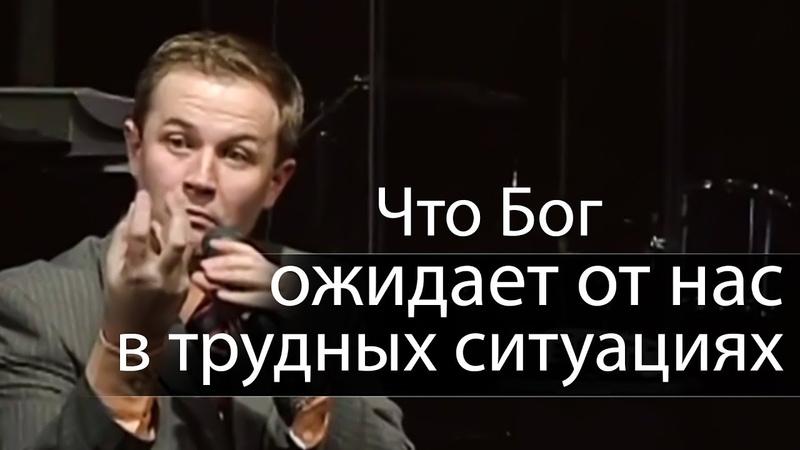 Что Бог ожидает от нас в трудных ситуациях - Александр Шевченко