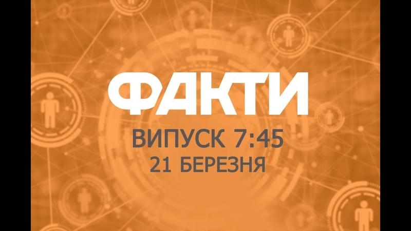 Факты ICTV - Выпуск 7:45 (21.03.2019)