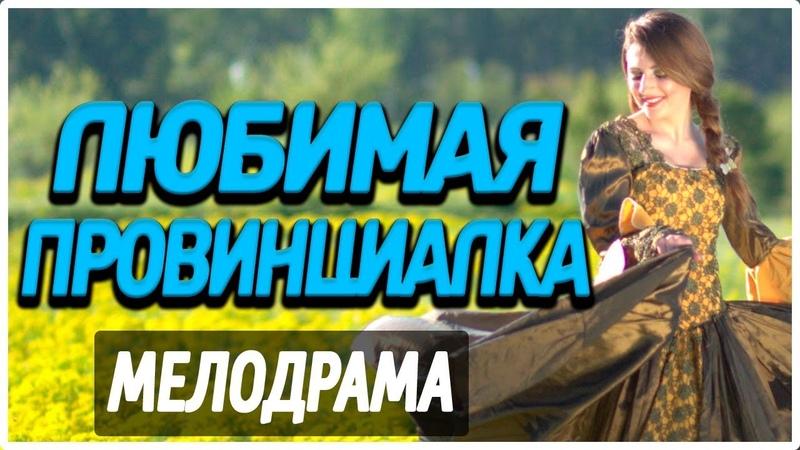 ФИЛЬМ 2019 про семейную жизнь ЛЮБИМАЯ ПРОВИНЦИАЛКА Русские мелодрамы 2019 новинки HD