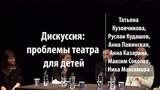 Дискуссия. Проблемы театра для детей Руслан Кудашов, Анна Павинская, Анна Казарина Лекториум