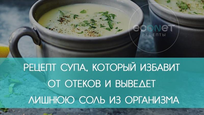 Суп, который избавит от ОТЕКОВ и лишних СОЛЕЙ | ECONET.RU