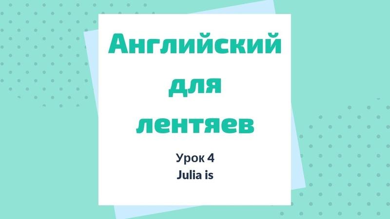 Урок 4. Julia is. Английский для лентяев.
