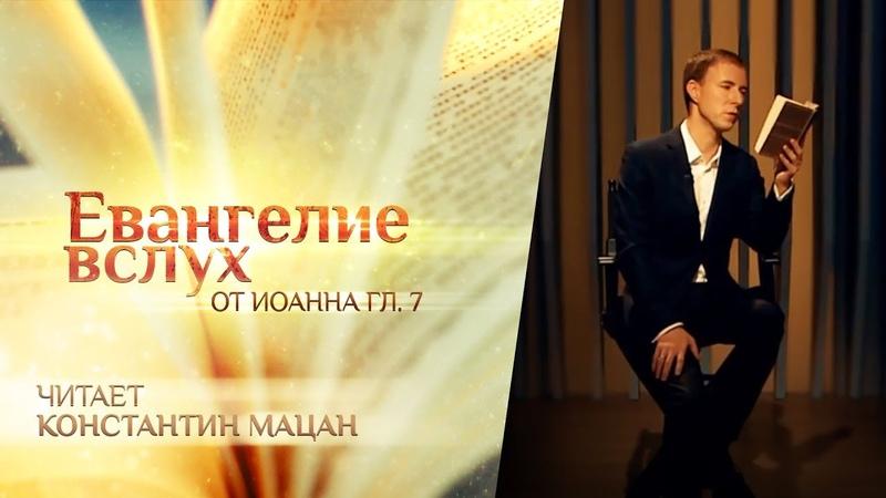 ЕВАНГЕЛИЕ ВСЛУХ ОТ ИОАННА ГЛАВА 7 КОНСТАНТИН МАЦАН
