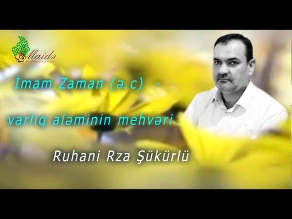 Ruhani Rza Şükürlü - İmam Zaman (ə.c) - varlıq aləminin mehvəri - Maide.az